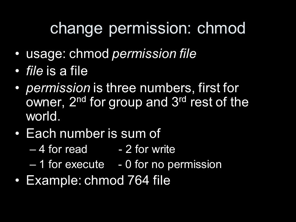 change permission: chmod usage: chmod permission file file is a file permission is three numbers, first for owner, 2 nd for group and 3 rd rest of the world.