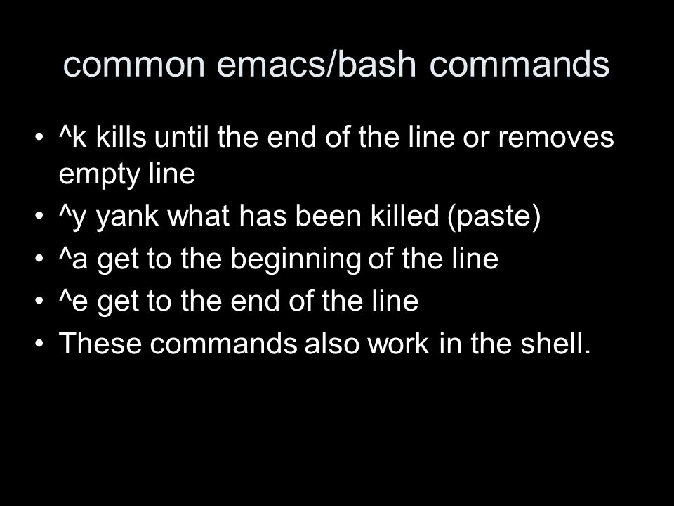 common emacs/bash commands ^k kills until the end of the line or removes empty line ^y yank what has been killed (paste) ^a get to the beginning of the line ^e get to the end of the line These commands also work in the shell.