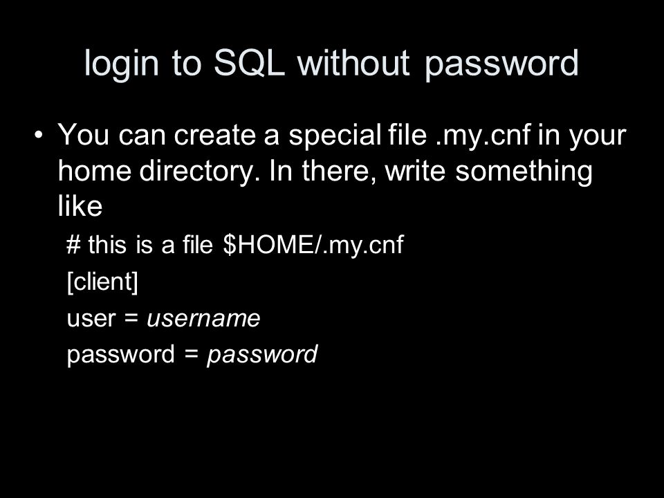 login to SQL without password You can create a special file.my.cnf in your home directory.