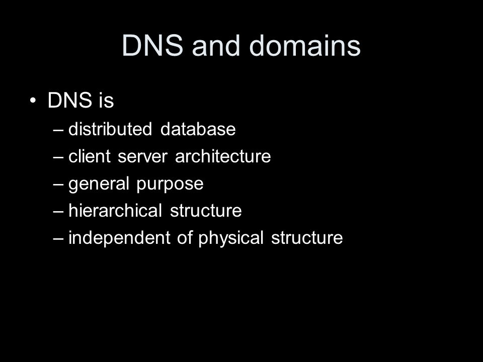 DNS and domains DNS is –distributed database –client server architecture –general purpose –hierarchical structure –independent of physical structure