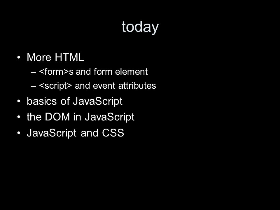 today More HTML – s and form element – and event attributes basics of JavaScript the DOM in JavaScript JavaScript and CSS