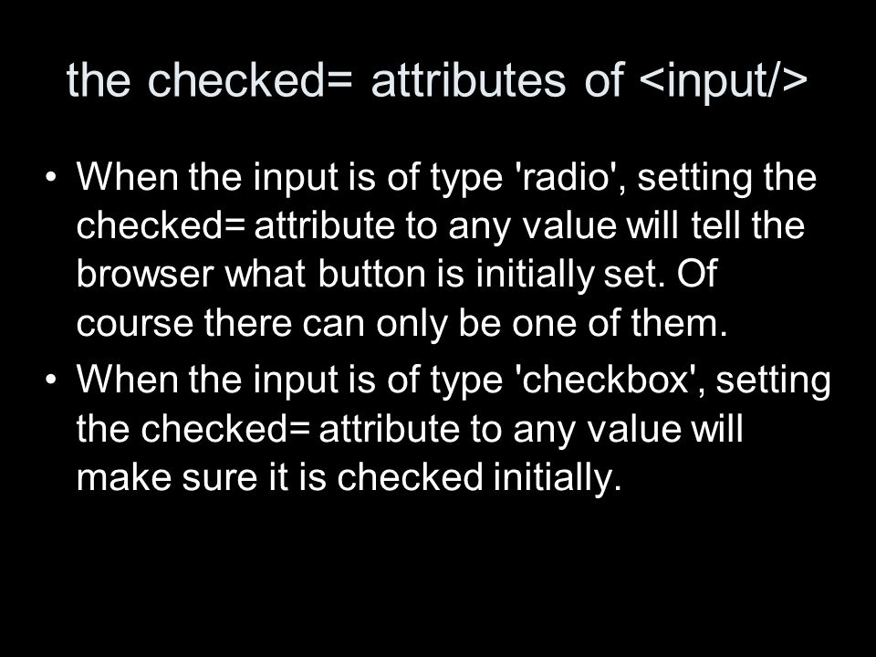 the checked= attributes of When the input is of type radio , setting the checked= attribute to any value will tell the browser what button is initially set.