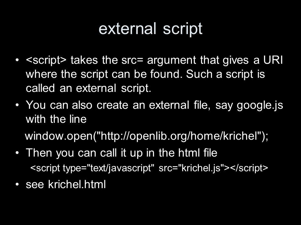 external script takes the src= argument that gives a URI where the script can be found.