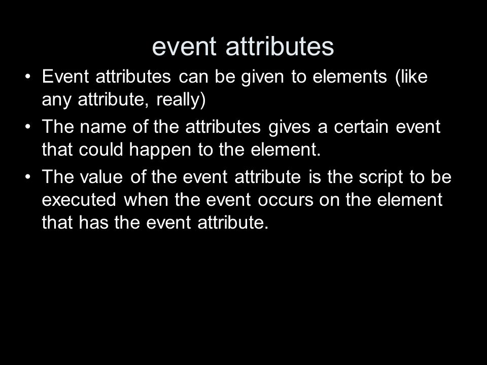 event attributes Event attributes can be given to elements (like any attribute, really) The name of the attributes gives a certain event that could happen to the element.