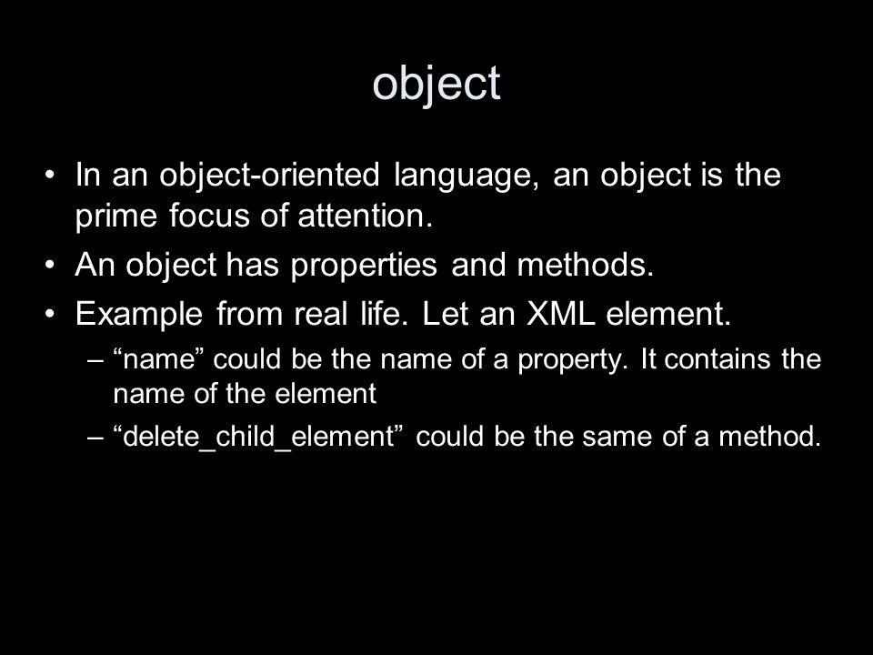 object In an object-oriented language, an object is the prime focus of attention.