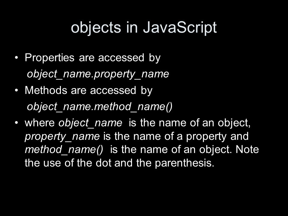 objects in JavaScript Properties are accessed by object_name.property_name Methods are accessed by object_name.method_name() where object_name is the name of an object, property_name is the name of a property and method_name() is the name of an object.