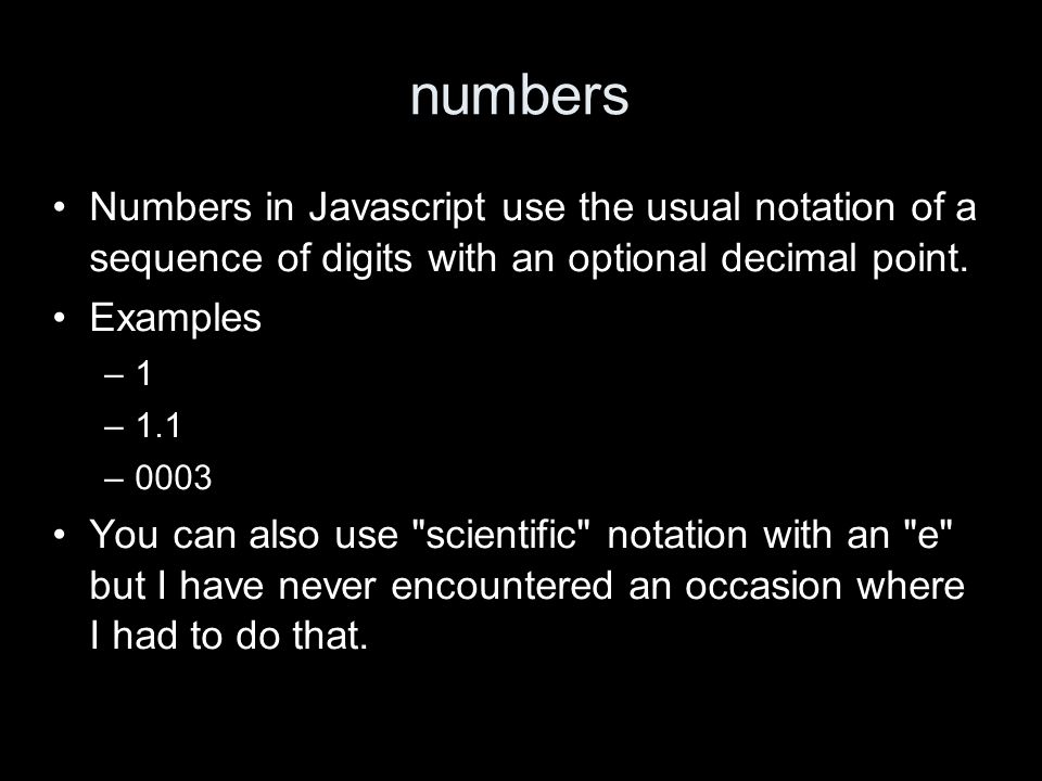 numbers Numbers in Javascript use the usual notation of a sequence of digits with an optional decimal point.