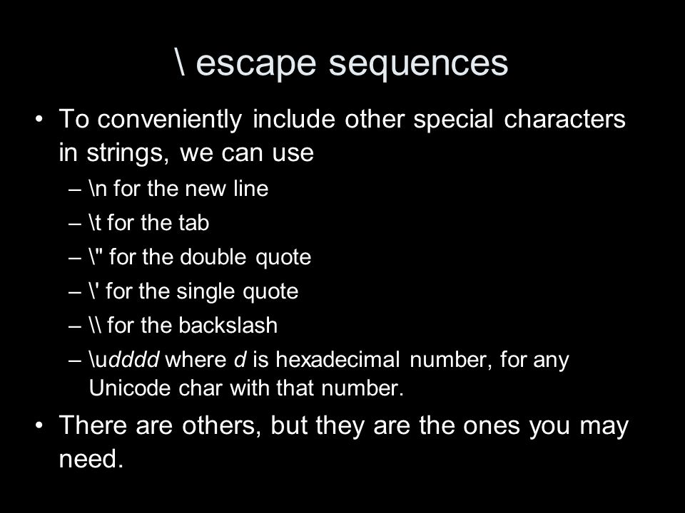 \ escape sequences To conveniently include other special characters in strings, we can use –\n for the new line –\t for the tab –\ for the double quote –\ for the single quote –\\ for the backslash –\udddd where d is hexadecimal number, for any Unicode char with that number.