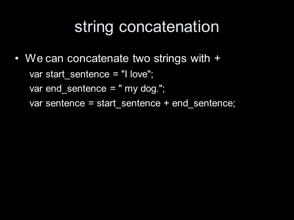 string concatenation We can concatenate two strings with + var start_sentence = I love ; var end_sentence = my dog. ; var sentence = start_sentence + end_sentence;