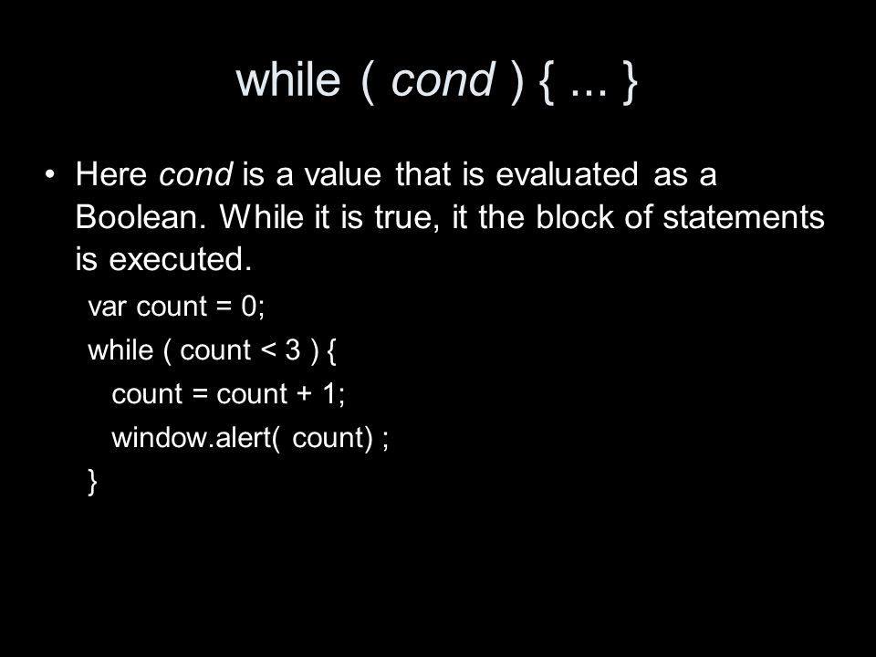 Here cond is a value that is evaluated as a Boolean.
