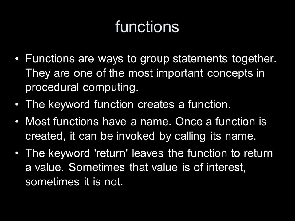 functions Functions are ways to group statements together.