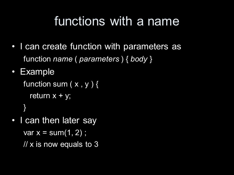 functions with a name I can create function with parameters as function name ( parameters ) { body } Example function sum ( x, y ) { return x + y; } I can then later say var x = sum(1, 2) ; // x is now equals to 3
