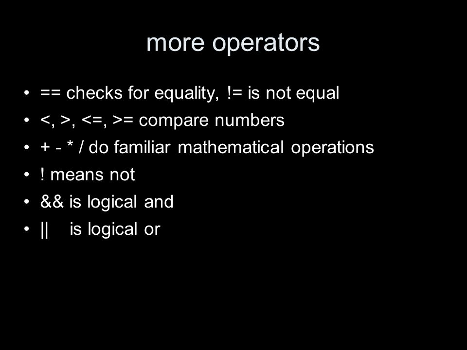 more operators == checks for equality, != is not equal, = compare numbers + - * / do familiar mathematical operations .