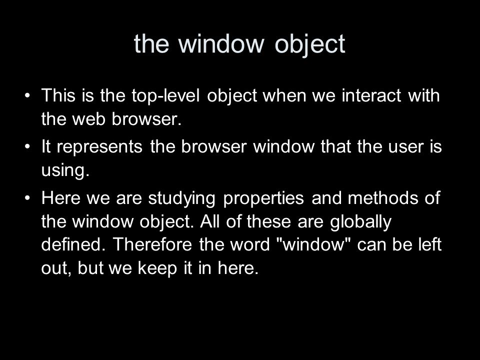 the window object This is the top-level object when we interact with the web browser.