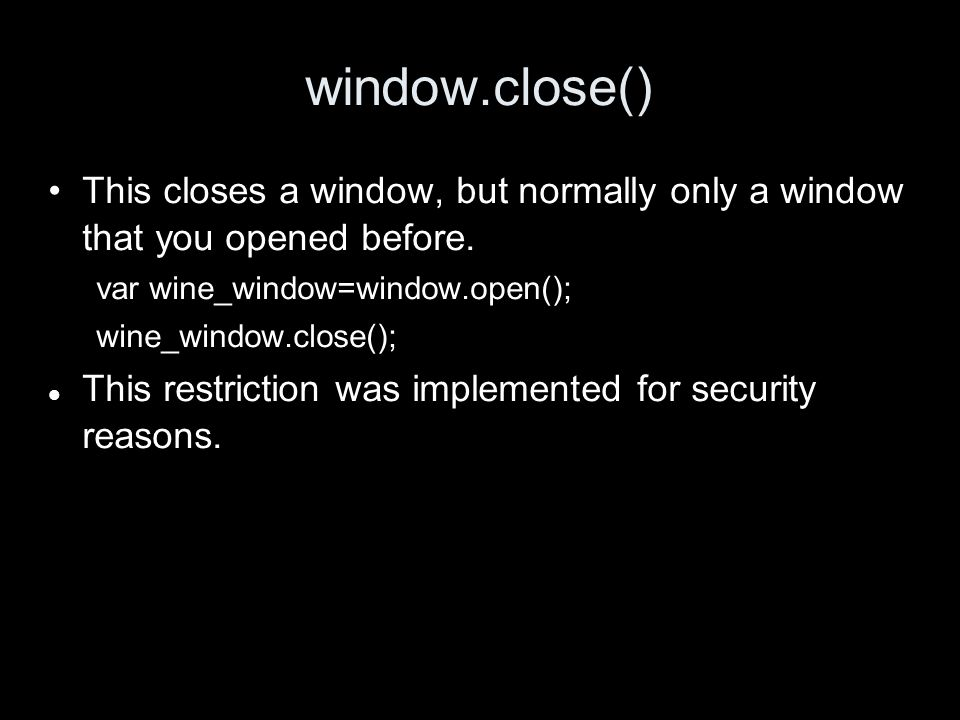 window.close() This closes a window, but normally only a window that you opened before.