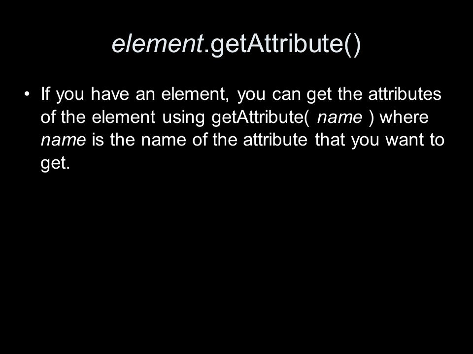 element.getAttribute() If you have an element, you can get the attributes of the element using getAttribute( name ) where name is the name of the attribute that you want to get.
