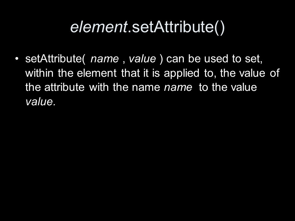 element.setAttribute() setAttribute( name, value ) can be used to set, within the element that it is applied to, the value of the attribute with the name name to the value value.