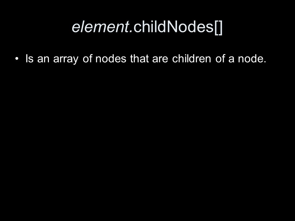 element.childNodes[] Is an array of nodes that are children of a node.