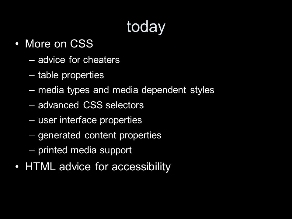 today More on CSS –advice for cheaters –table properties –media types and media dependent styles –advanced CSS selectors –user interface properties –generated content properties –printed media support HTML advice for accessibility
