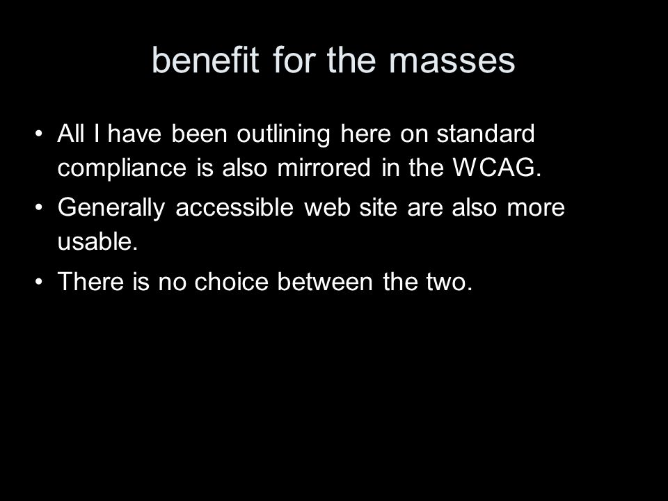 benefit for the masses All I have been outlining here on standard compliance is also mirrored in the WCAG.