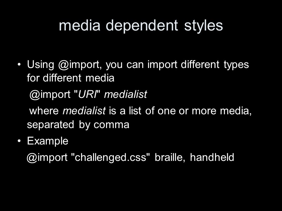media dependent styles Using @import, you can import different types for different media @import URI medialist where medialist is a list of one or more media, separated by comma Example @import challenged.css braille, handheld