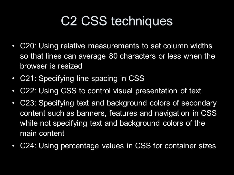 C2 CSS techniques C20: Using relative measurements to set column widths so that lines can average 80 characters or less when the browser is resized C21: Specifying line spacing in CSS C22: Using CSS to control visual presentation of text C23: Specifying text and background colors of secondary content such as banners, features and navigation in CSS while not specifying text and background colors of the main content C24: Using percentage values in CSS for container sizes