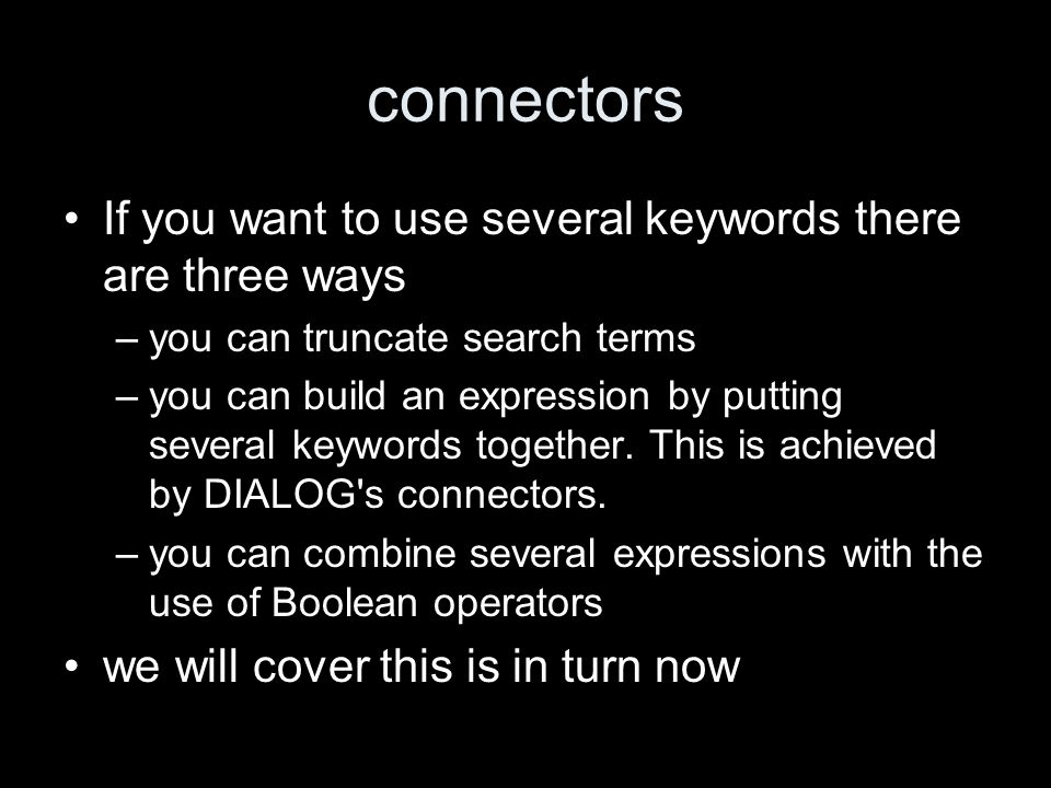 connectors If you want to use several keywords there are three ways –you can truncate search terms –you can build an expression by putting several keywords together.