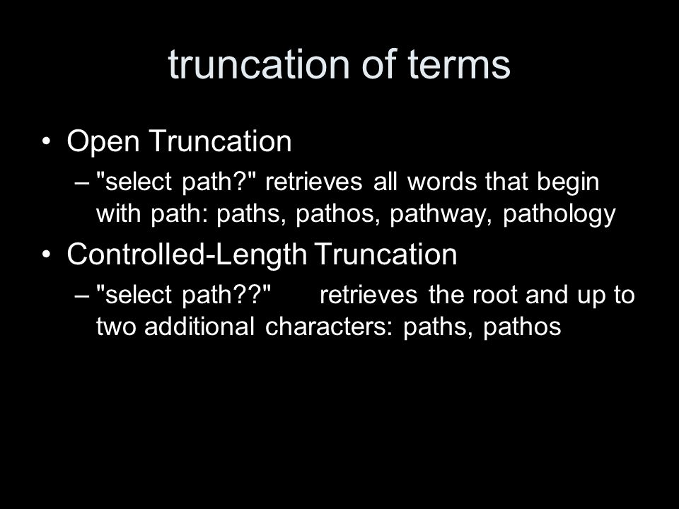 truncation of terms Open Truncation – select path retrieves all words that begin with path: paths, pathos, pathway, pathology Controlled-Length Truncation – select path retrieves the root and up to two additional characters: paths, pathos
