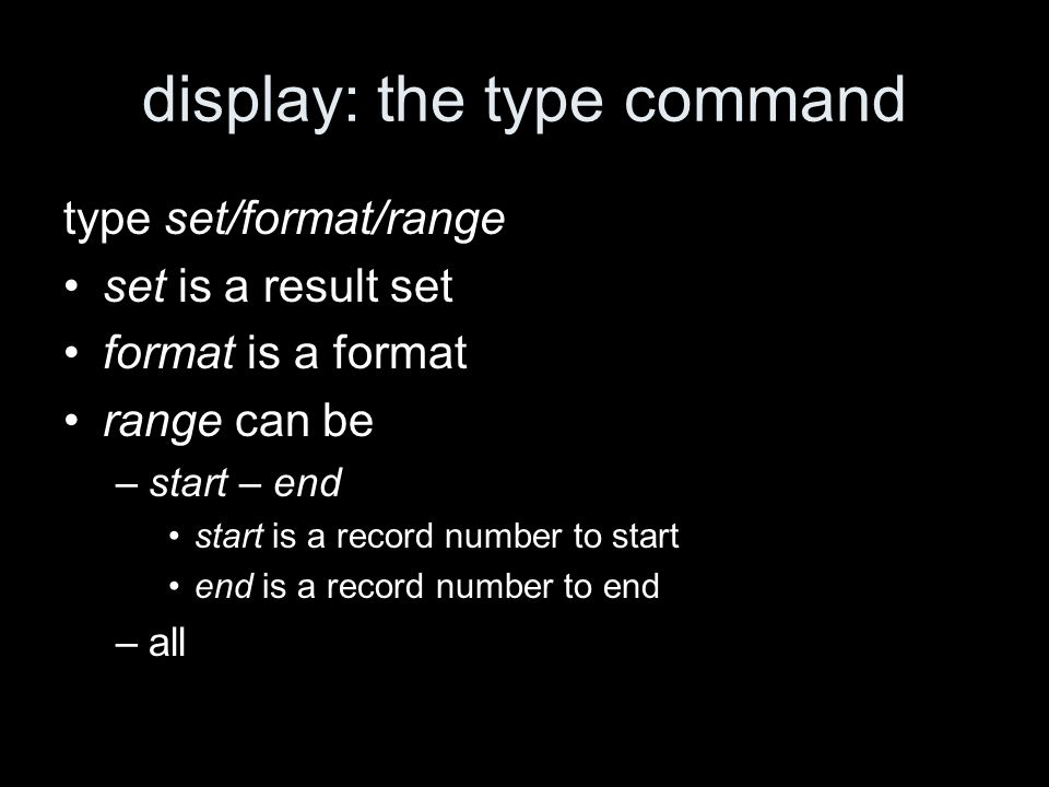 display: the type command type set/format/range set is a result set format is a format range can be –start – end start is a record number to start end is a record number to end –all