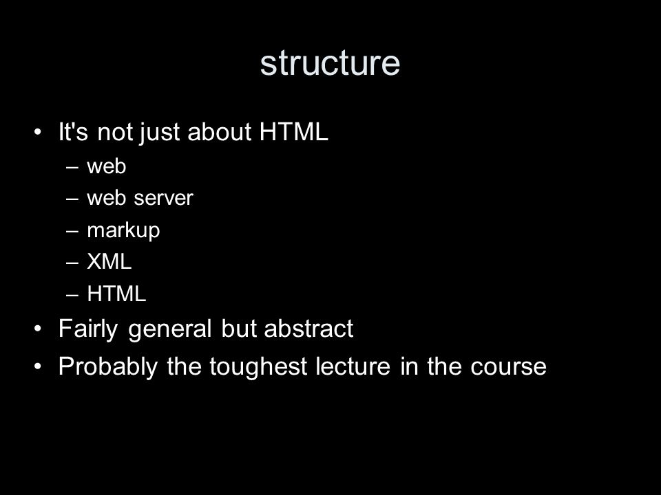 structure It s not just about HTML –web –web server –markup –XML –HTML Fairly general but abstract Probably the toughest lecture in the course