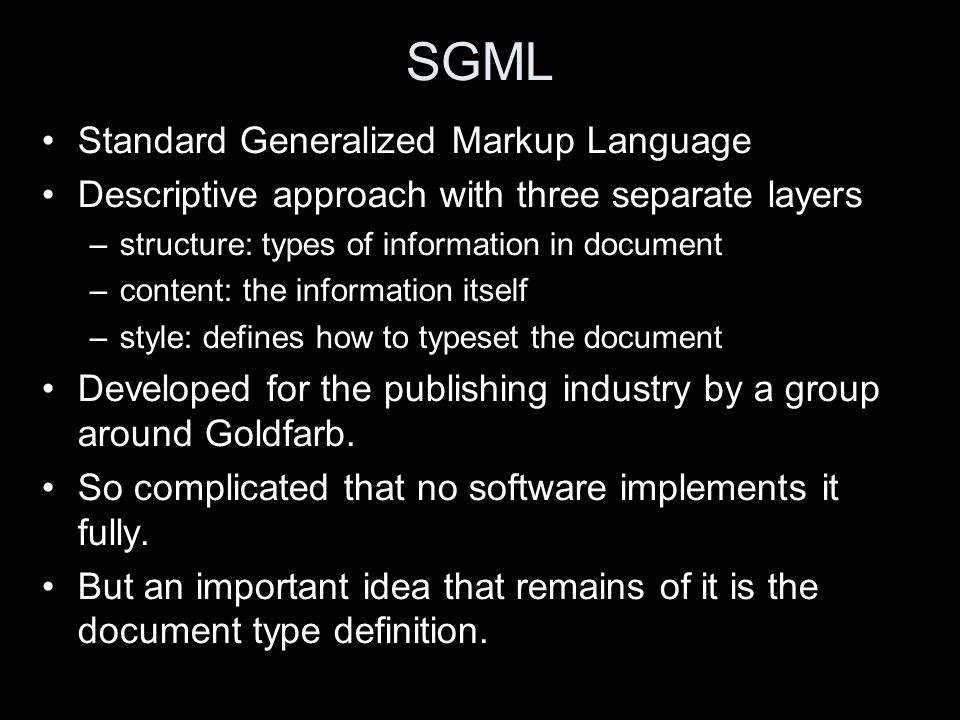 SGML Standard Generalized Markup Language Descriptive approach with three separate layers –structure: types of information in document –content: the information itself –style: defines how to typeset the document Developed for the publishing industry by a group around Goldfarb.