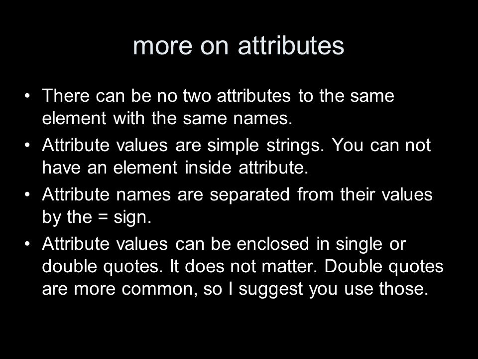 more on attributes There can be no two attributes to the same element with the same names.