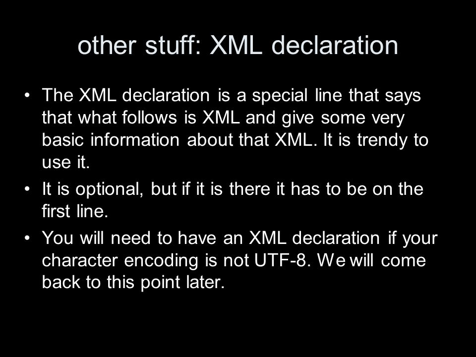 other stuff: XML declaration The XML declaration is a special line that says that what follows is XML and give some very basic information about that XML.