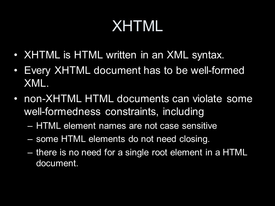 XHTML XHTML is HTML written in an XML syntax. Every XHTML document has to be well-formed XML.