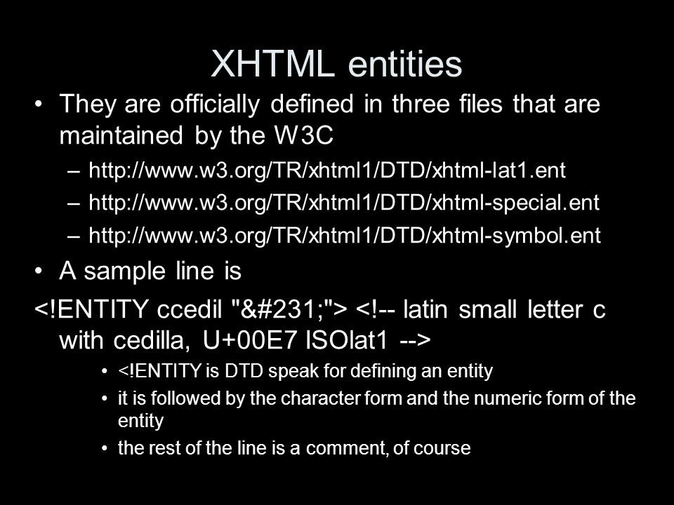 XHTML entities They are officially defined in three files that are maintained by the W3C –http://www.w3.org/TR/xhtml1/DTD/xhtml-lat1.ent –http://www.w3.org/TR/xhtml1/DTD/xhtml-special.ent –http://www.w3.org/TR/xhtml1/DTD/xhtml-symbol.ent A sample line is <!ENTITY is DTD speak for defining an entity it is followed by the character form and the numeric form of the entity the rest of the line is a comment, of course