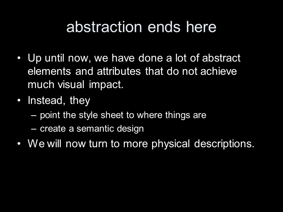 abstraction ends here Up until now, we have done a lot of abstract elements and attributes that do not achieve much visual impact.