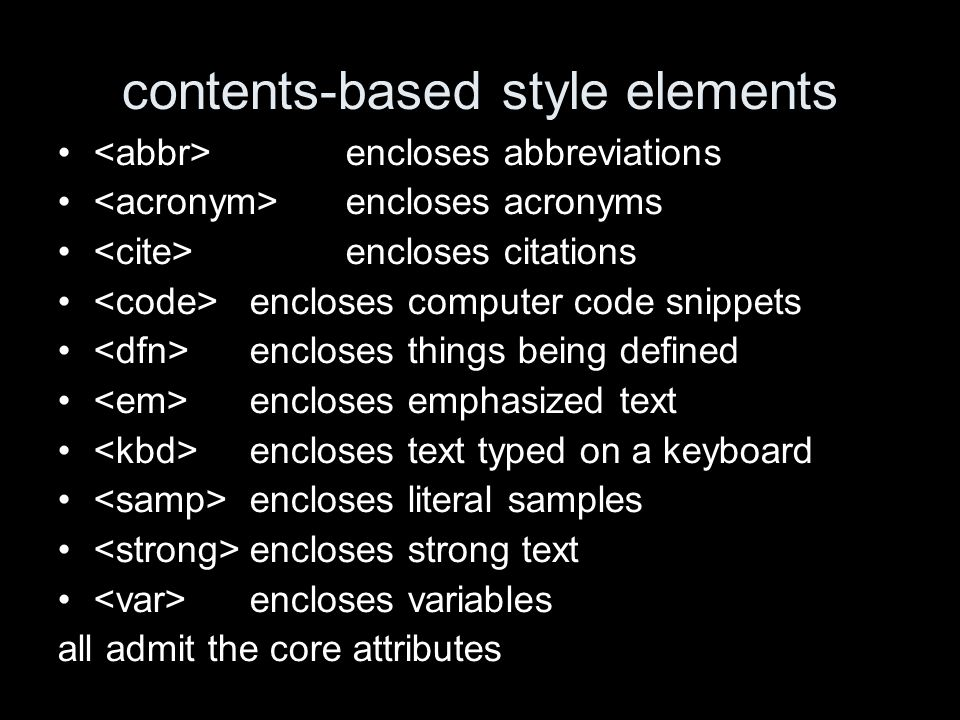 contents-based style elements encloses abbreviations encloses acronyms encloses citations encloses computer code snippets encloses things being defined encloses emphasized text encloses text typed on a keyboard encloses literal samples encloses strong text encloses variables all admit the core attributes