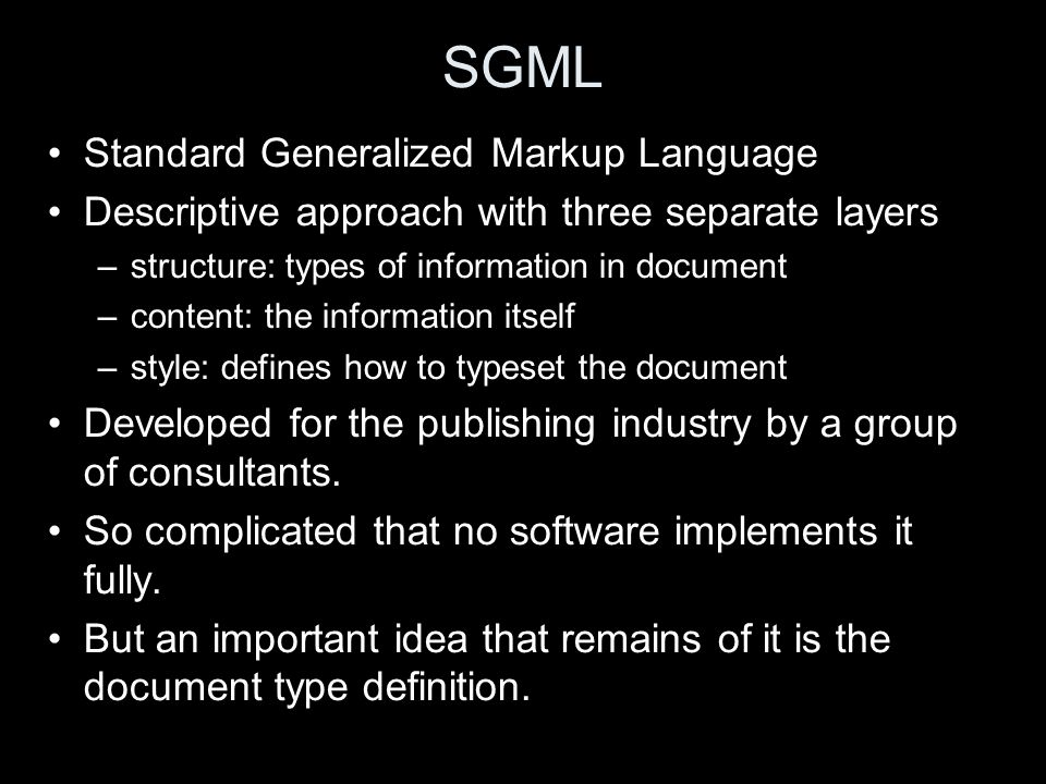 SGML Standard Generalized Markup Language Descriptive approach with three separate layers –structure: types of information in document –content: the information itself –style: defines how to typeset the document Developed for the publishing industry by a group of consultants.