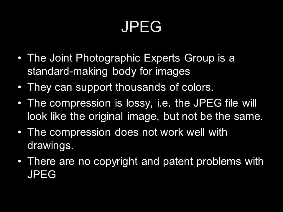 JPEG The Joint Photographic Experts Group is a standard-making body for images They can support thousands of colors.