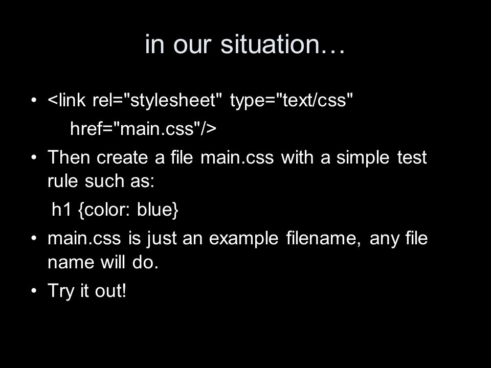 in our situation… <link rel= stylesheet type= text/css href= main.css /> Then create a file main.css with a simple test rule such as: h1 {color: blue} main.css is just an example filename, any file name will do.