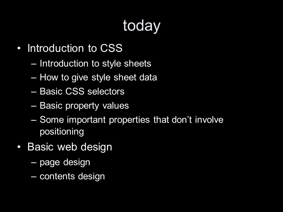 today Introduction to CSS –Introduction to style sheets –How to give style sheet data –Basic CSS selectors –Basic property values –Some important properties that dont involve positioning Basic web design –page design –contents design
