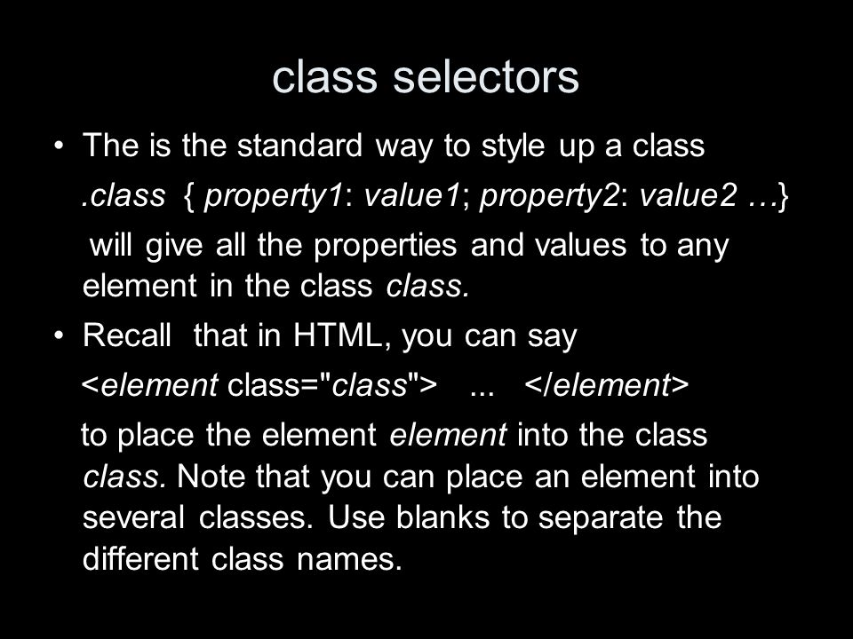class selectors The is the standard way to style up a class.class { property1: value1; property2: value2 …} will give all the properties and values to any element in the class class.