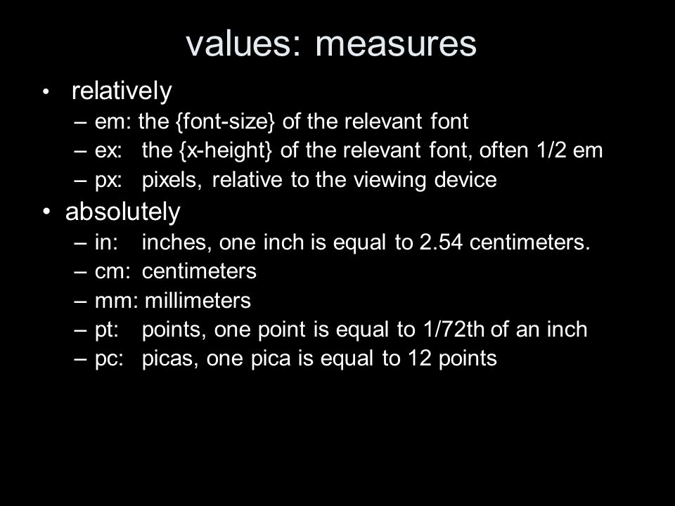 values: measures relatively –em: the {font-size} of the relevant font –ex:the {x-height} of the relevant font, often 1/2 em –px: pixels, relative to the viewing device absolutely –in: inches, one inch is equal to 2.54 centimeters.