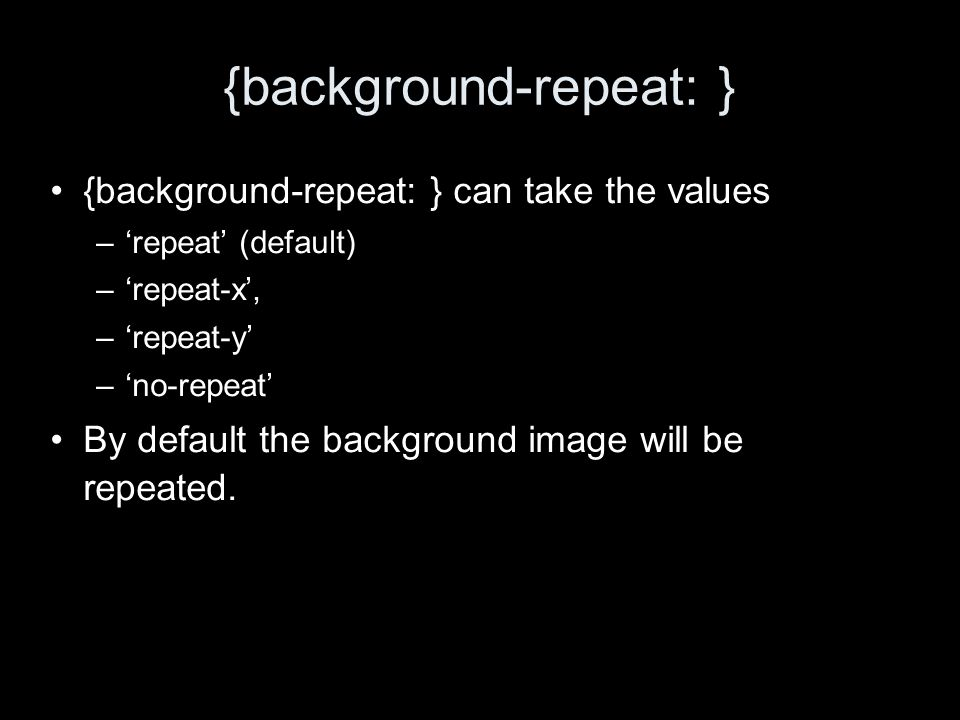 {background-repeat: } {background-repeat: } can take the values –repeat (default) –repeat-x, –repeat-y –no-repeat By default the background image will be repeated.