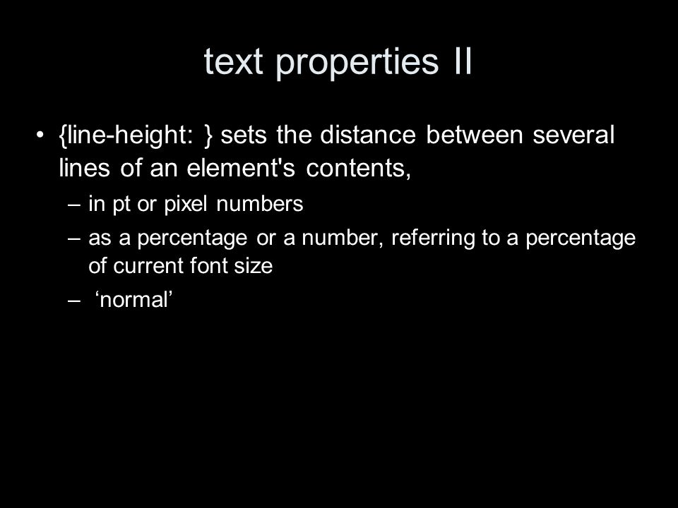 text properties II {line-height: } sets the distance between several lines of an element s contents, –in pt or pixel numbers –as a percentage or a number, referring to a percentage of current font size – normal