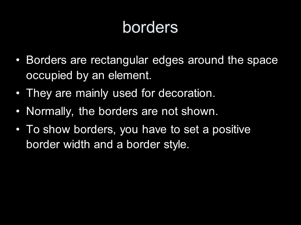 borders Borders are rectangular edges around the space occupied by an element.