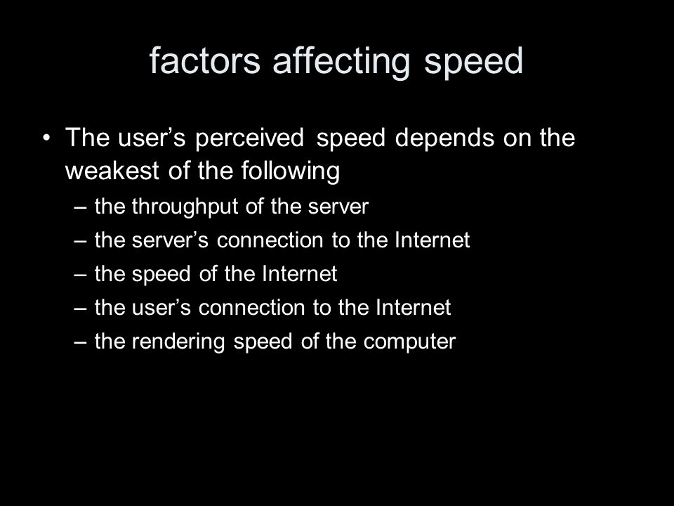 factors affecting speed The users perceived speed depends on the weakest of the following –the throughput of the server –the servers connection to the Internet –the speed of the Internet –the users connection to the Internet –the rendering speed of the computer