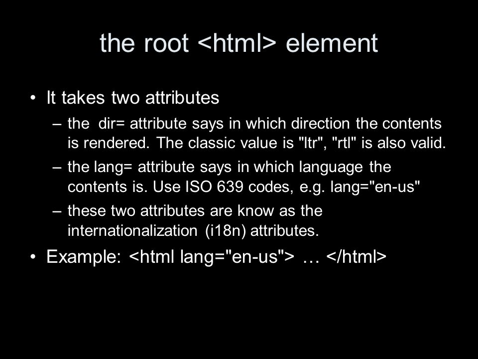 the root element It takes two attributes –the dir= attribute says in which direction the contents is rendered.