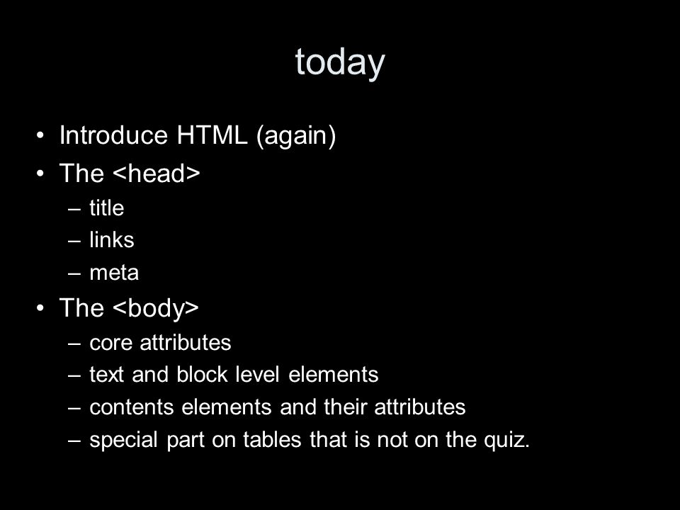 today Introduce HTML (again) The –title –links –meta The –core attributes –text and block level elements –contents elements and their attributes –special part on tables that is not on the quiz.