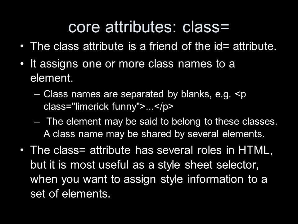 core attributes: class= The class attribute is a friend of the id= attribute.